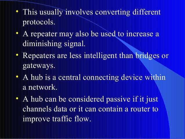 • This usually involves converting differentprotocols.• A repeater may also be used to increase adiminishing signal.• Repe...