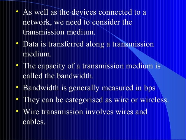 • As well as the devices connected to anetwork, we need to consider thetransmission medium.• Data is transferred along a t...