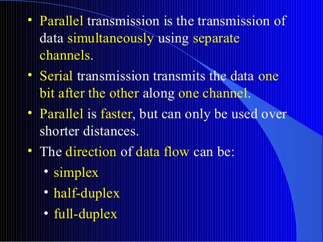 • Parallel transmission is the transmission ofdata simultaneously using separatechannels.• Serial transmission transmits t...