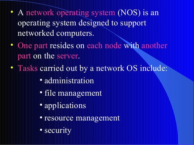 • A network operating system (NOS) is anoperating system designed to supportnetworked computers.• One part resides on each...