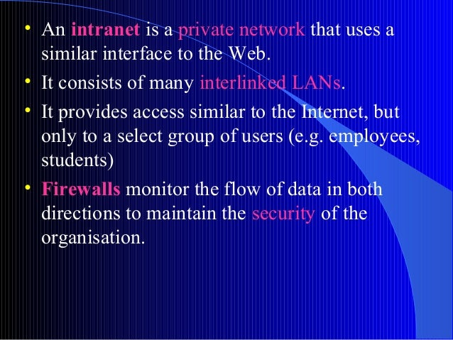 • An intranet is a private network that uses asimilar interface to the Web.• It consists of many interlinked LANs.• It pro...