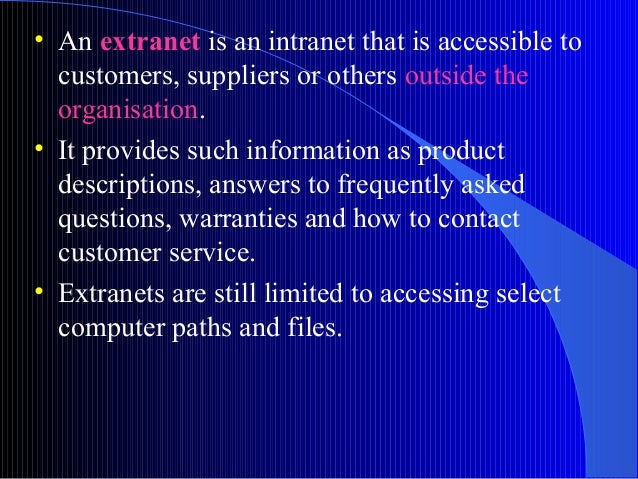 • An extranet is an intranet that is accessible tocustomers, suppliers or others outside theorganisation.• It provides suc...
