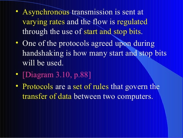 • Asynchronous transmission is sent atvarying rates and the flow is regulatedthrough the use of start and stop bits.• One ...