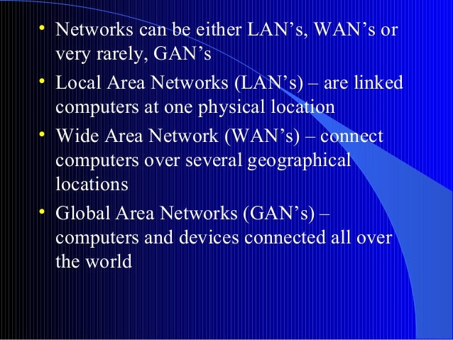 • Networks can be either LAN's, WAN's orvery rarely, GAN's• Local Area Networks (LAN's) – are linkedcomputers at one physi...