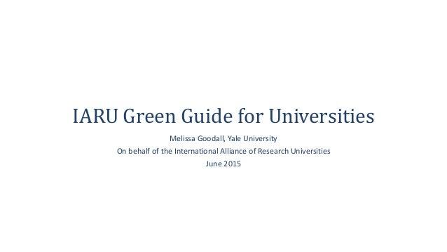 IARU Green Guide for Universities Melissa Goodall, Yale University On behalf of the International Alliance of Research Uni...