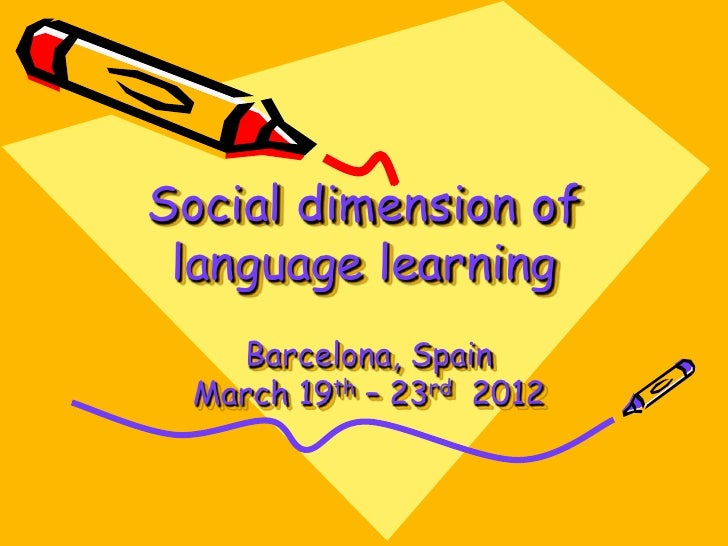 Social dimension of language learning    Barcelona, Spain  March 19th – 23rd 2012