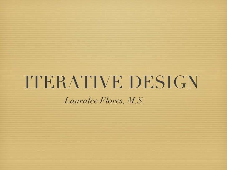 ITERATIVE DESIGN <ul><li>Lauralee Flores, M.S.  </li></ul>