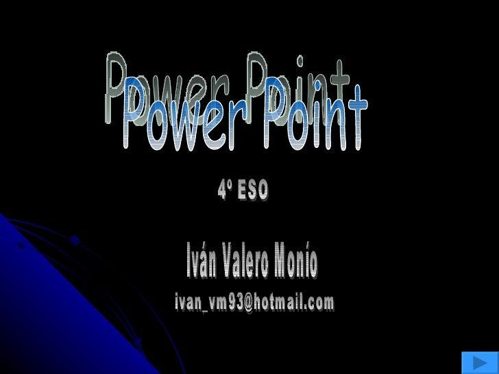 Power Point 4º ESO Iván Valero Monío [email_address]