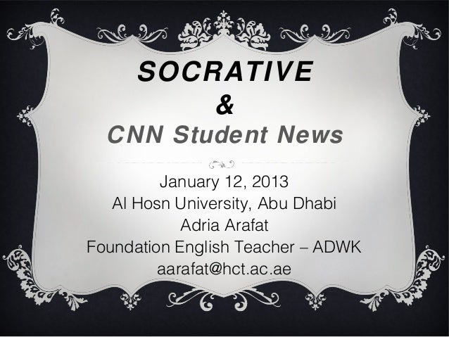 SOCRATIVE         &  CNN Student News         January 12, 2013   Al Hosn University, Abu Dhabi            Adria ArafatFoun...