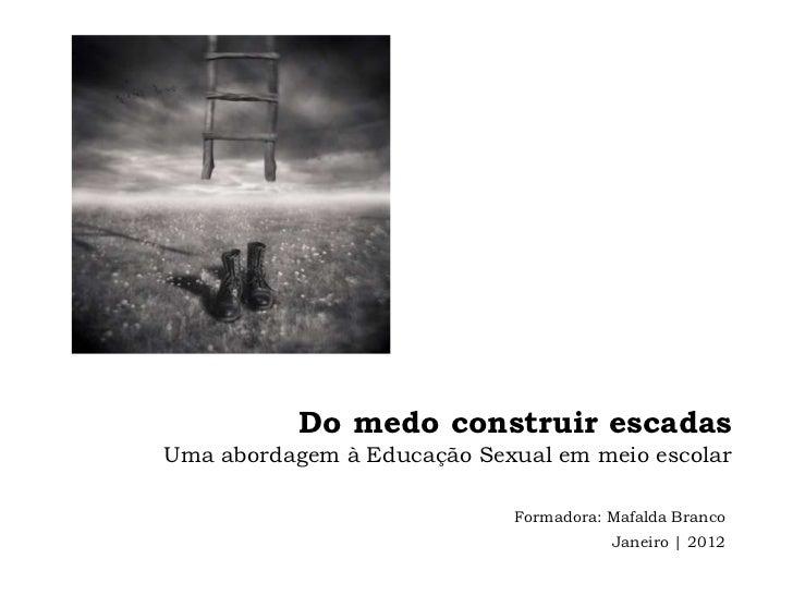 Do medo construir escadasUma abordagem à Educação Sexual em meio escolar                            Formadora: Mafalda Bra...