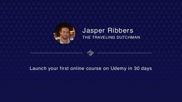 Jasper Ribbers Launch your first online course on Udemy in 30 days THE TRAVELING DUTCHMAN