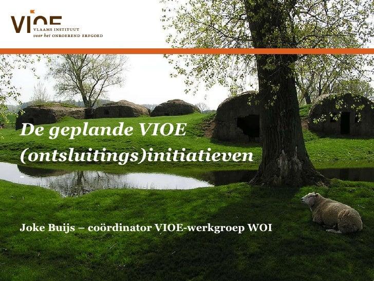 De geplande VIOE (ontsluitings)initiatieven - Joke Buijs – coördinator VIOE-werkgroep WOI