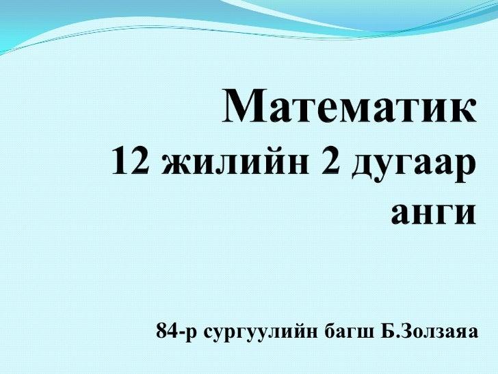 Математик12 жилийн 2 дугаар анги<br />84-р сургуулийн багш Б.Золзаяа <br />