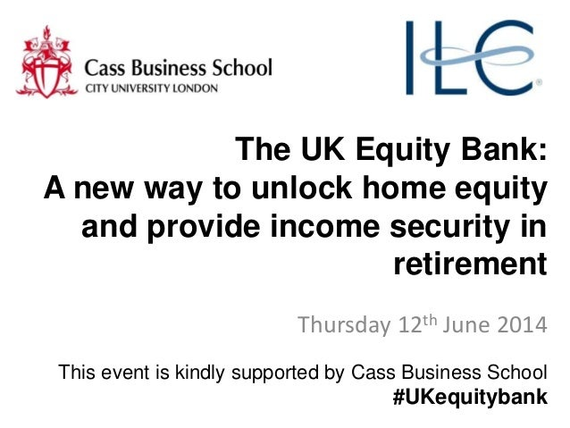 The UK Equity Bank: A new way to unlock home equity and provide income security in retirement Thursday 12th June 2014 This...