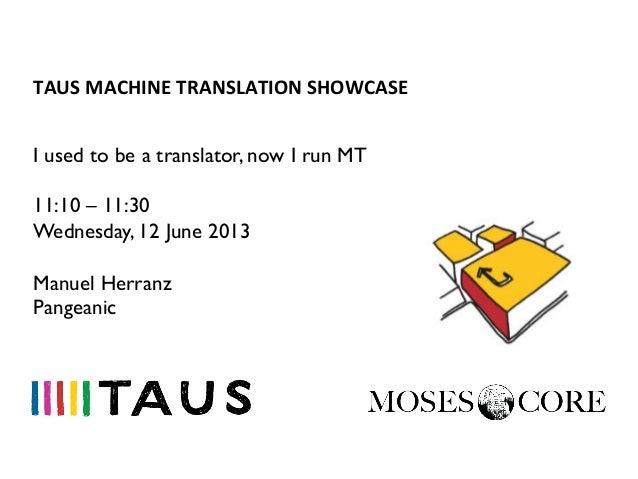 TAUS MACHINE TRANSLATION SHOWCASE I used to be a translator, now I run MT11:10 – 11:30Wednesday, 12 June 2013Manue...
