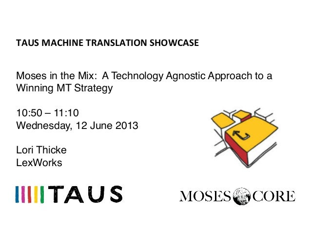 TAUS	  MACHINE	  TRANSLATION	  SHOWCASE	  Moses in the Mix: A Technology Agnostic Approach to aWinning MT Strategy!!10:50 ...