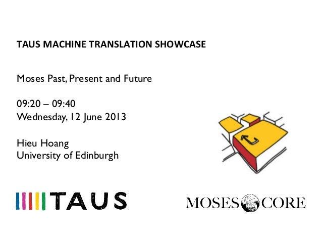 TAUS MACHINE TRANSLATION SHOWCASE Moses Past, Present and Future09:20 – 09:40Wednesday, 12 June 2013Hieu HoangUniv...