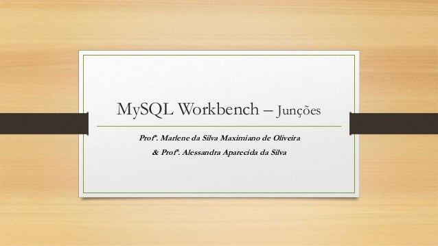 MySQL Workbench – Junções Profª. Marlene da Silva Maximiano de Oliveira & Profª. Alessandra Aparecida da Silva