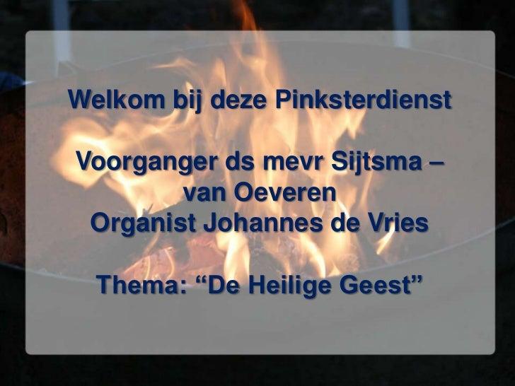 """Welkom bij deze PinksterdienstVoorganger ds mevr Sijtsma – van OeverenOrganist Johannes de VriesThema: """"De Heilige Geest""""<..."""