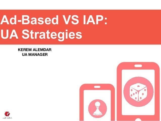 Ad-Based VS IAP: UA Strategies KEREM ALEMDAR UA MANAGER
