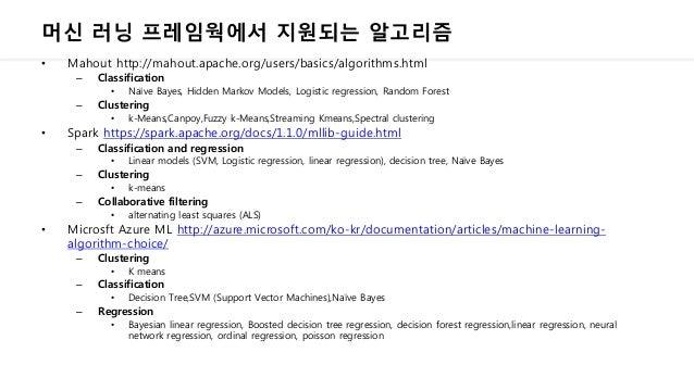 머신 러닝 프레임웍에서 지원되는 알고리즘 • Mahout http://mahout.apache.org/users/basics/algorithms.html – Classification • Naïve Bayes, Hidd...