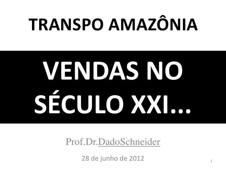 TRANSPO AMAZÔNIA VENDAS NOSÉCULO XXI...   Prof.Dr.DadoSchneider      28 de junho de 2012   1