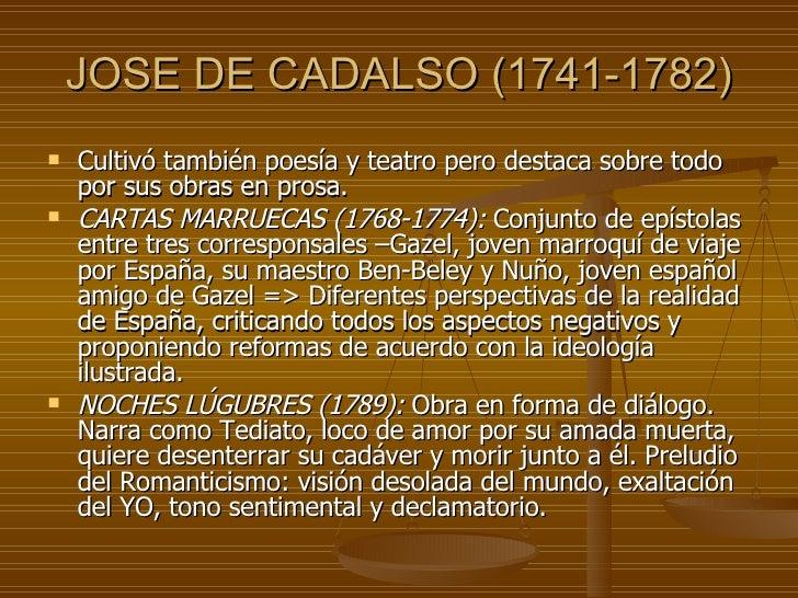 JOSE DE CADALSO (1741-1782) <ul><li>Cultivó también poesía y teatro pero destaca sobre todo por sus obras en prosa. </li><...
