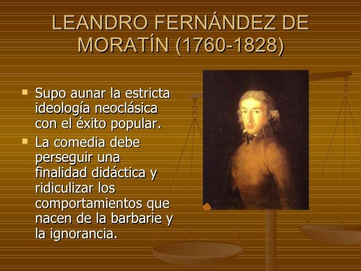 LEANDRO FERNÁNDEZ DE MORATÍN (1760-1828) <ul><li>Supo aunar la estricta ideología neoclásica con el éxito popular.  </li><...