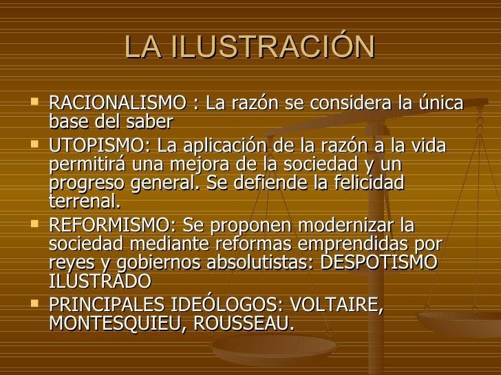 LA ILUSTRACIÓN <ul><li>RACIONALISMO : La razón se considera la única base del saber </li></ul><ul><li>UTOPISMO: La aplicac...