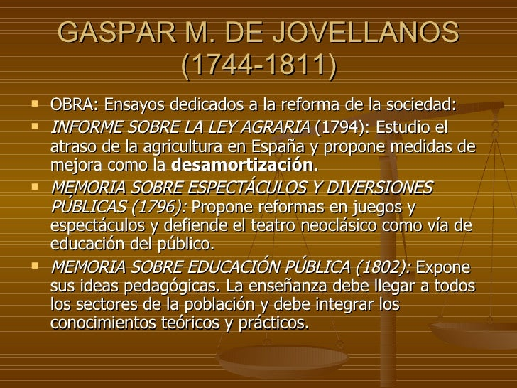 GASPAR M. DE JOVELLANOS (1744-1811) <ul><li>OBRA: Ensayos dedicados a la reforma de la sociedad: </li></ul><ul><li>INFORME...