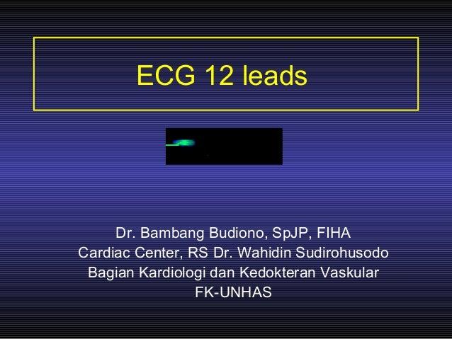 ECG 12 leads Dr. Bambang Budiono, SpJP, FIHA Cardiac Center, RS Dr. Wahidin Sudirohusodo Bagian Kardiologi dan Kedokteran ...