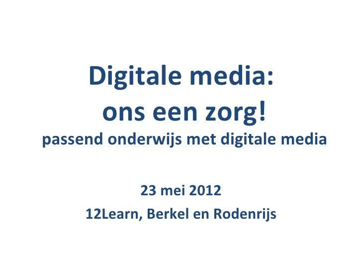 Digitale media:      ons een zorg!passend onderwijs met digitale media            23 mei 2012     12Learn, Berkel en Roden...