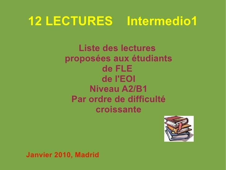 12 LECTURES  Intermedio1 Liste des lectures  proposées aux étudiants de FLE  de l'EOI Niveau A2/B1 Par ordre de difficulté...
