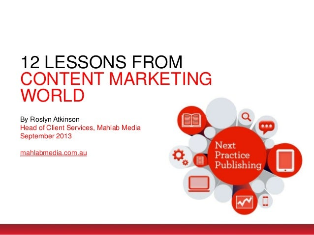 12 LESSONS FROM CONTENT MARKETING WORLD By Roslyn Atkinson Head of Client Services, Mahlab Media September 2013 mahlabmedi...