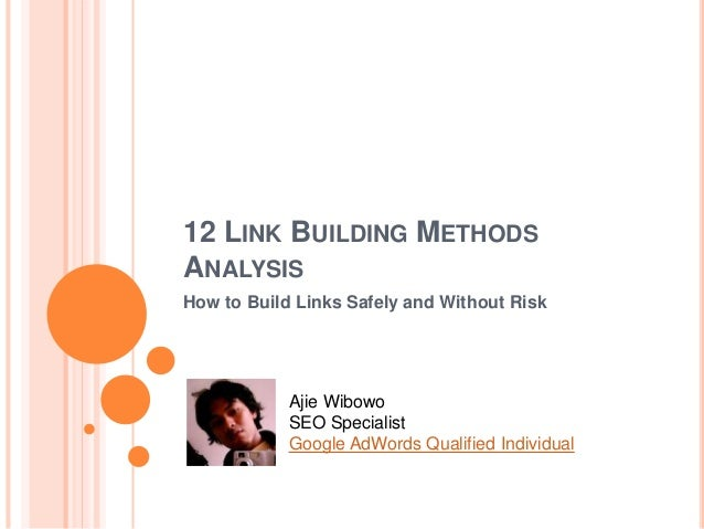 12 LINK BUILDING METHODS ANALYSIS How to Build Links Safely and Without Risk Ajie Wibowo SEO Specialist Google AdWords Qua...