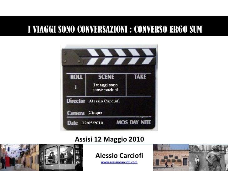 I VIAGGI SONO CONVERSAZIONI : CONVERSO ERGO SUM<br />Assisi 12 Maggio 2010<br />Alessio Carciofi<br />www.alessiocarciofi...
