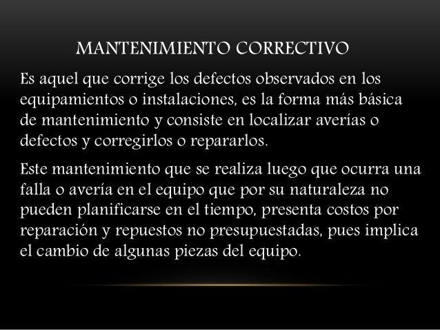 MANTENIMIENTO CORRECTIVO Es aquel que corrige los defectos observados en los equipamientos o instalaciones, es la forma má...