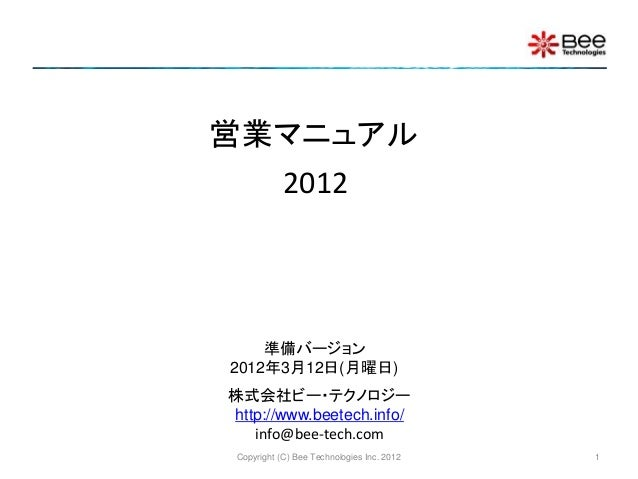 Copyright (C) Bee Technologies Inc. 2012 営業マニュアル 株式会社ビー・テクノロジー http://www.beetech.info/ info@bee-tech.com 準備バージョン 2012年3月1...