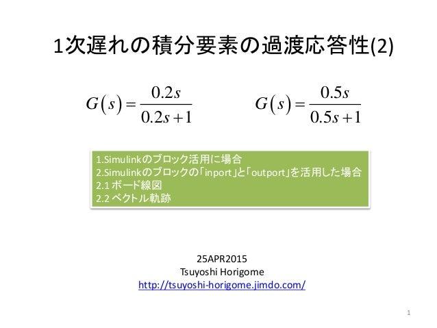 1次遅れの積分要素の過渡応答性(2) 25APR2015 Tsuyoshi Horigome http://tsuyoshi-horigome.jimdo.com/   0.2 0.2 1 s G s s   1 1.Simulinkの...