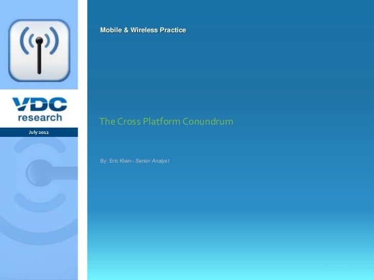 Mobile & Wireless Practice                  The Cross Platform Conundrum   July 2012                  By: Eric Klein– Seni...