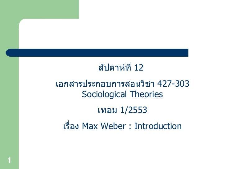 สัปดาห์ที่  12  เอกสารประกอบการสอนวิชา  427-303 Sociological Theories เทอม  1/2553 เรื่อง  Max Weber : Introduction