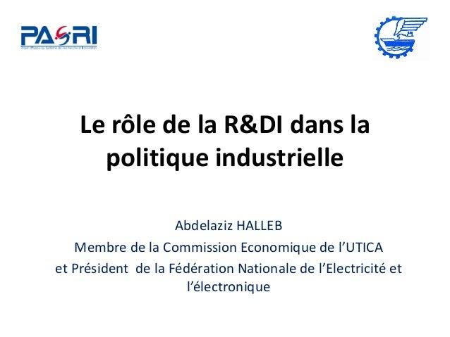 Le rôle de la R&DI dans la politique industrielle Abdelaziz HALLEB Membre de la Commission Economique de l'UTICA et Présid...