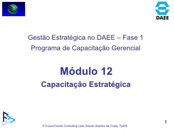 Módulo 12 Capacitação Estratégica  Gestão Estratégica no DAEE – Fase 1 Programa de Capacitação Gerencial
