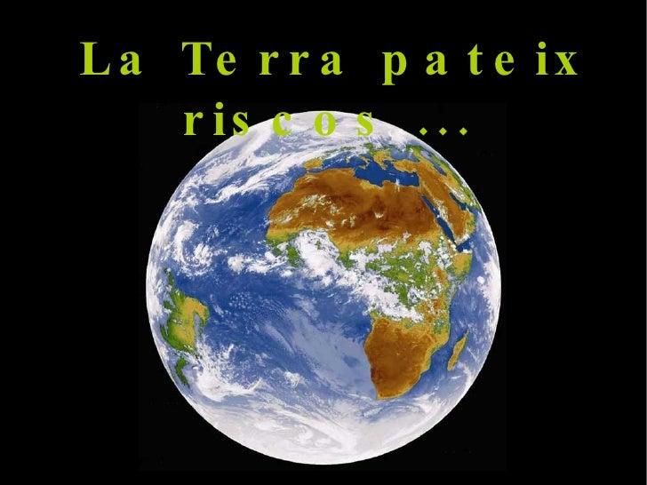 La Terra pateix riscos ...