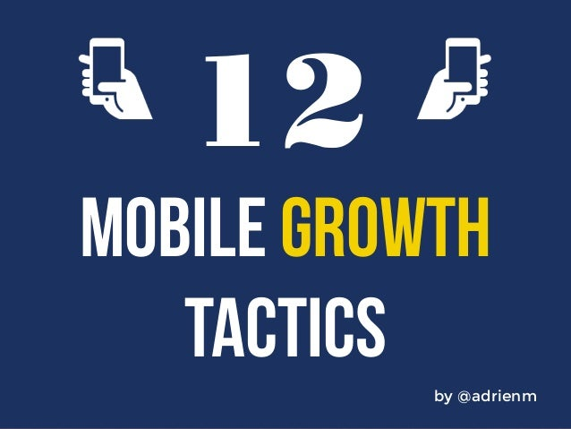 12  MOBILE GROWTH  by @adrienm  TACTICS