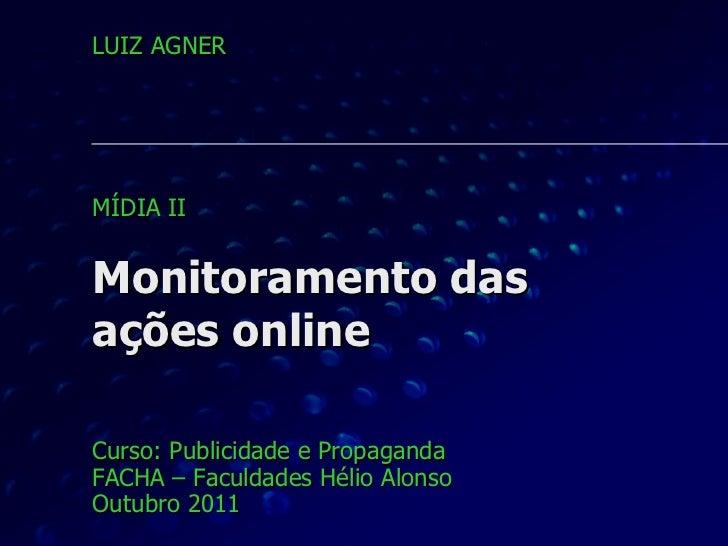 Monitoramento das  ações online Curso: Publicidade e Propaganda FACHA – Faculdades Hélio Alonso Outubro 2011 LUIZ AGNER MÍ...