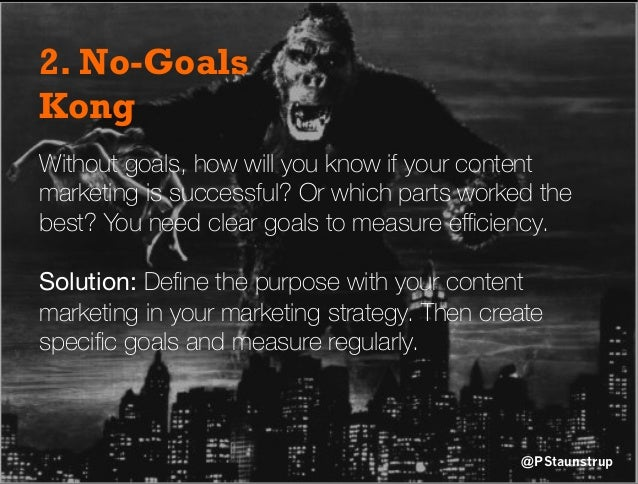 2. No-Goals Kong Without goals, how will you know if your content marketing is successful? Or which parts worked the best?...