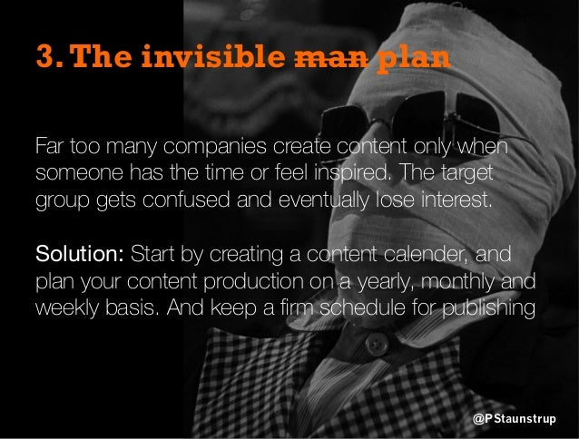 3.The invisible man plan Far too many companies create content only when someone has the time or feel inspired. The target...