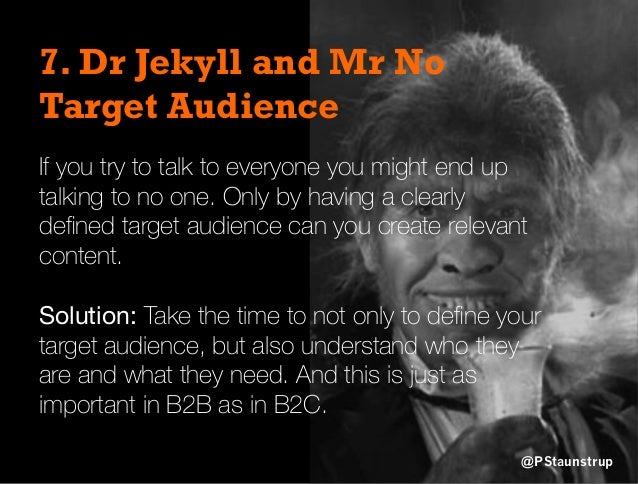 7. Dr Jekyll and Mr No Target Audience If you try to talk to everyone you might end up talking to no one. Only by having a...