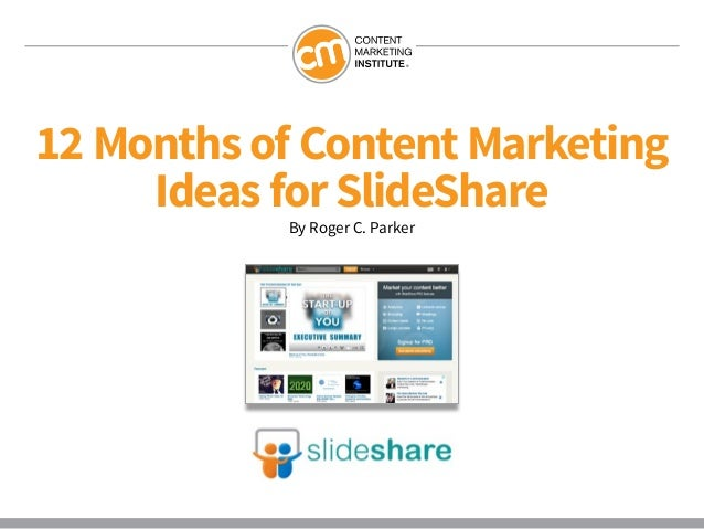 12 Months of Content Marketing     Ideas for SlideShare            By Roger C. Parker